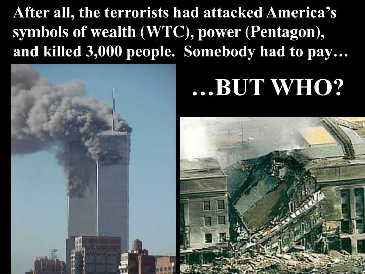 After all, the terrorists had attacked America's symbols of wealth (WTC), power (Pentagon), and killed 3,000 people.  Somebody had to pay…