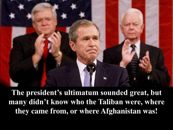 The president's ultimatum sounded great, but many didn't know who the Taliban were, where they came from, or where Afghanistan was!