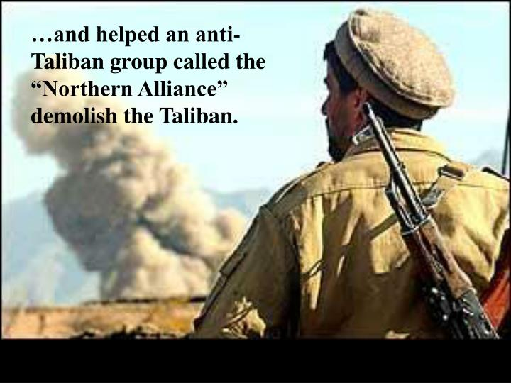 """…and helped an anti-Taliban group called the """"Northern Alliance"""" demolish the Taliban."""