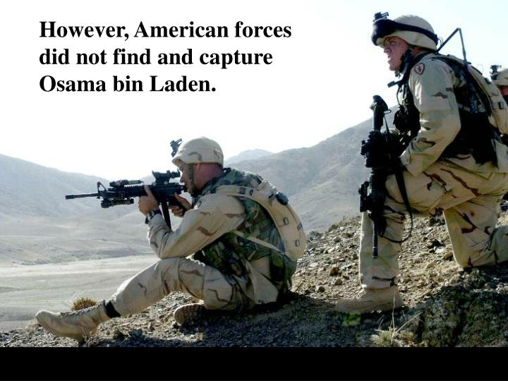 However, American forces did not find and capture Osama bin Laden.
