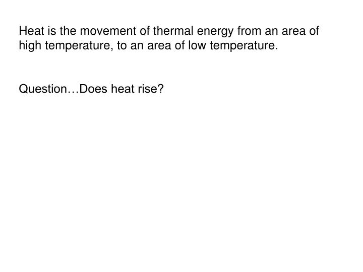 Heat is the movement of thermal energy from an area of high temperature, to an area of low temperature.