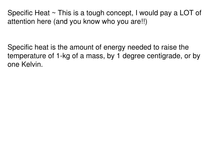 Specific Heat ~ This is a tough concept, I would pay a LOT of attention here (and you know who you are!!)