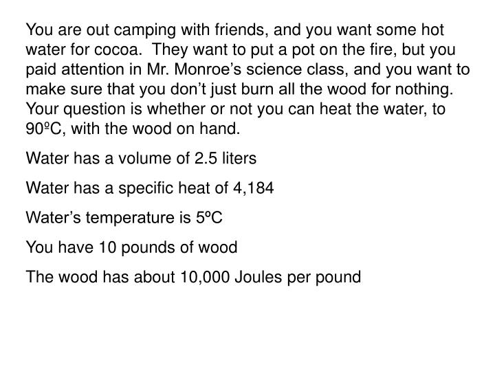 You are out camping with friends, and you want some hot water for cocoa.  They want to put a pot on the fire, but you paid attention in Mr. Monroe's science class, and you want to make sure that you don't just burn all the wood for nothing.  Your question is whether or not you can heat the water, to 90ºC, with the wood on hand.