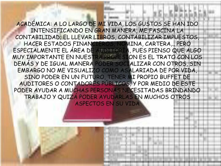 ACADÉMICA: A LO LARGO DE MI VIDA, LOS GUSTOS SE HAN IDO INTENSIFICANDO EN GRAN MANERA, ME FASCINA LA CONTABILIDAD; EL LLEVAR LIBROS, CONTABILIZAR IMPUESTOS, HACER ESTADOS FINANCIEROS, NOMINA, CARTERA,.. PERO  ESPECIALMENTE EL ÁREA DE AUDITORÍA, PUES PIENSO QUE ALGO MUY IMPORTANTE EN NUESTRA PROFESION ES EL TRATO CON LOS DEMÁS Y DE IGUAL MANERA PODER SOCIALIZAR CON OTROS, SIN EMBARGO NO ME VISUALIZO COMO ASALARIADA DE POR VIDA, SINO PODER EN UN FUTURO, TENER MI PROPIO BUFFET DE AUDITORES O CONTADORES PÚBLICOS, Y POR MEDIO DE ESTE PODER AYUDAR A MUCHAS PERSONAS NECESITADAS BRINDANDO TRABAJO Y QUIZÁ PODER AYUDARLAS EN MUCHOS OTROS ASPECTOS EN SU VIDA