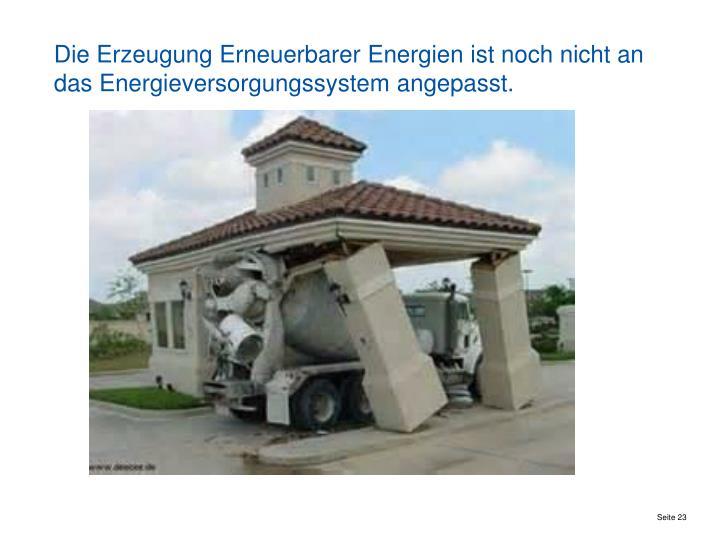 Die Erzeugung Erneuerbarer Energien ist noch nicht an das Energieversorgungssystem angepasst.