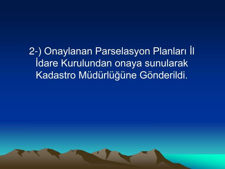 2-) Onaylanan Parselasyon Planları İl İdare Kurulundan onaya sunularak Kadastro Müdürlüğüne ...