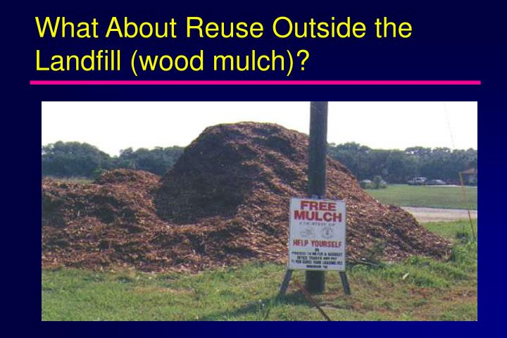 What About Reuse Outside the Landfill (wood mulch)?