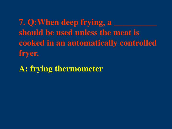 7. Q:When deep frying, a __________ should be used unless the meat is cooked in an automatically controlled fryer.