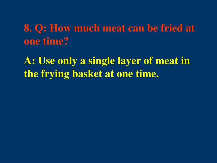 8. Q: How much meat can be fried at one time?
