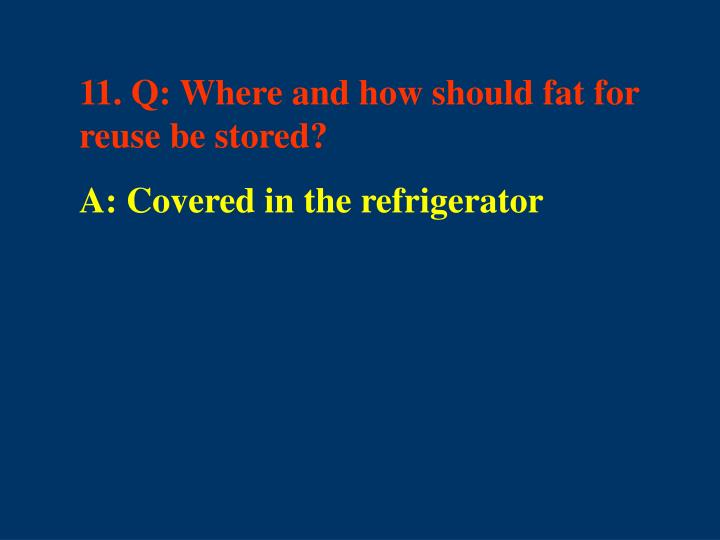 11. Q: Where and how should fat for reuse be stored?