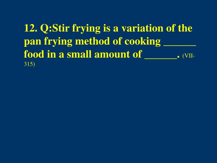 12. Q:Stir frying is a variation of the pan frying method of cooking ______ food in a small amount of ______.
