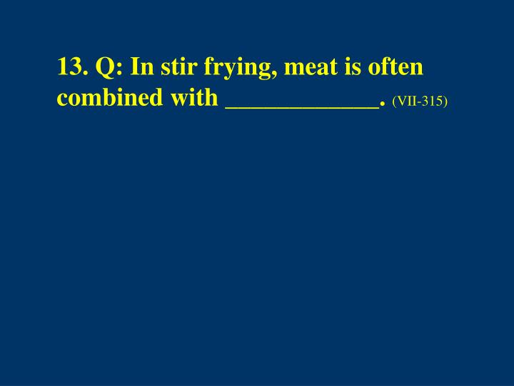 13. Q: In stir frying, meat is often combined with ____________.