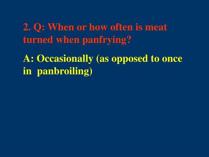 2. Q: When or how often is meat turned when panfrying?