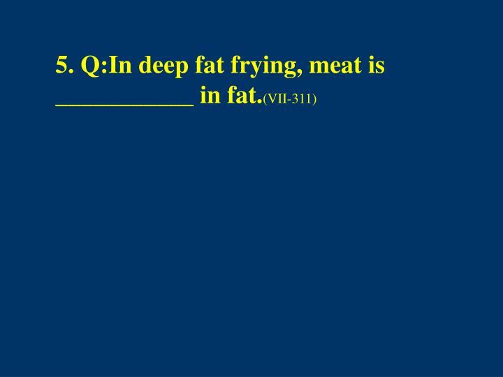5. Q:In deep fat frying, meat is ___________ in fat.
