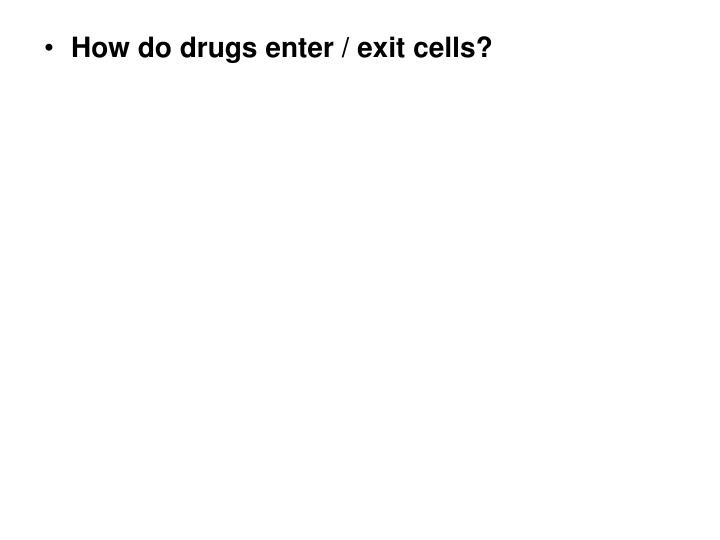 How do drugs enter / exit cells?