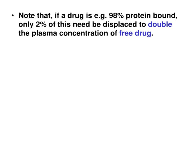 Note that, if a drug is e.g. 98% protein bound, only 2% of this need be displaced to