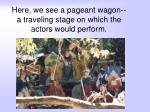here we see a pageant wagon a traveling stage on which the actors would perform