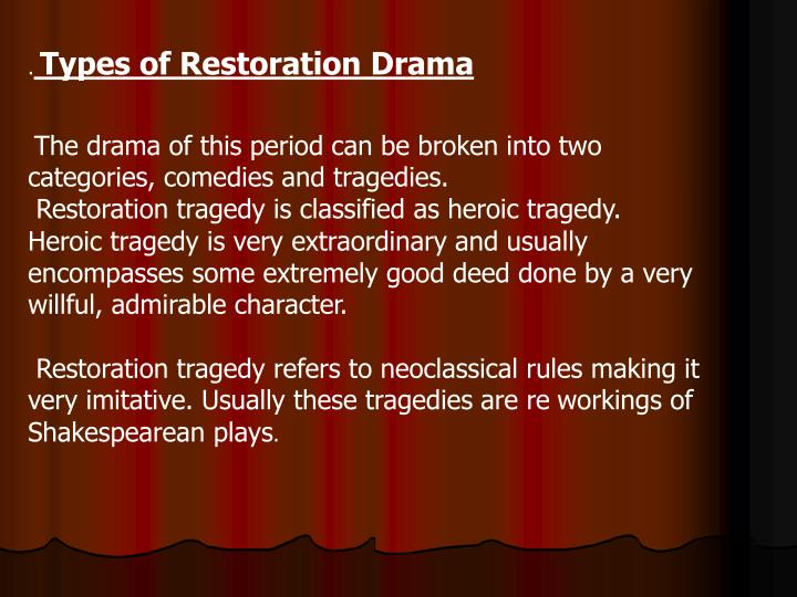 restoration tragedy In tragedy, as in other departments of literature, the genius of dryden overtops, on a general estimate, the productions of his lesser contemporaries, and how closely his lead in the drama was followed may be correctly estimated from the fact that, in 1678, on his abandoning the use of rimed verse in the drama, his followers also dropped this.