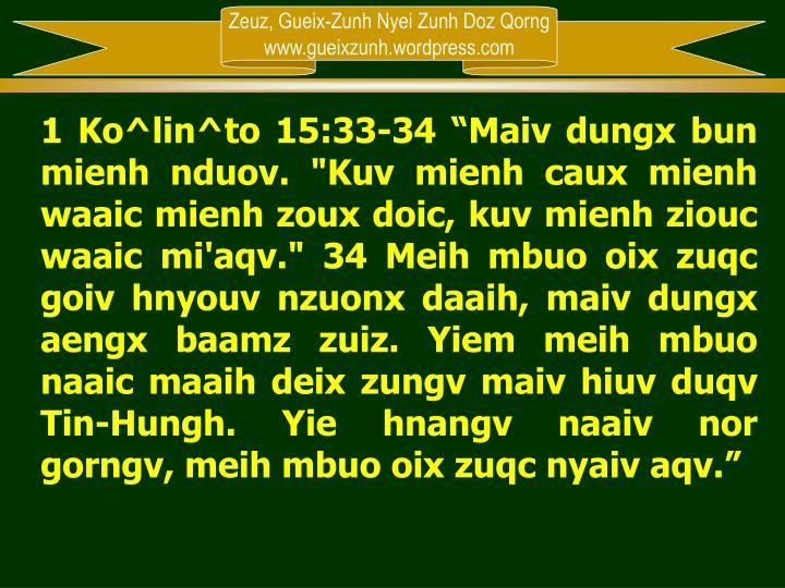 "1 Ko^lin^to 15:33-34 ""Maiv dungx bun mienh nduov. ""Kuv mienh caux mienh waaic mienh zoux doic, kuv mienh ziouc waaic mi'aqv."" 34 Meih mbuo oix zuqc goiv hnyouv nzuonx daaih, maiv dungx aengx baamz zuiz. Yiem meih mbuo naaic maaih deix zungv maiv hiuv duqv Tin-Hungh. Yie hnangv naaiv nor gorngv, meih mbuo oix zuqc nyaiv aqv."""
