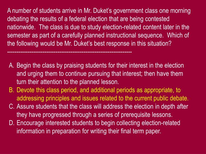 A number of students arrive in Mr. Duket's government class one morning debating the results of a federal election that are being contested nationwide.  The class is due to study election-related content later in the semester as part of a carefully planned instructional sequence.  Which of the following would be Mr. Duket's best response in this situation?