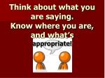 think about what you are saying know where you are and what s appropriate