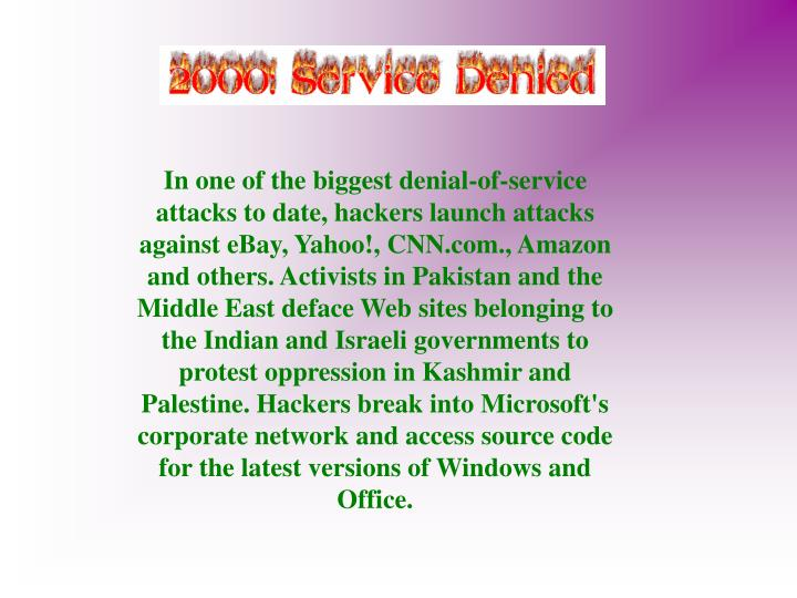 In one of the biggest denial-of-service attacks to date, hackers launch attacks against eBay, Yahoo!, CNN.com., Amazon and others. Activists in Pakistan and the Middle East deface Web sites belonging to the Indian and Israeli governments to protest oppression in Kashmir and Palestine. Hackers break into Microsoft's corporate network and access source code for the latest versions of Windows and Office.