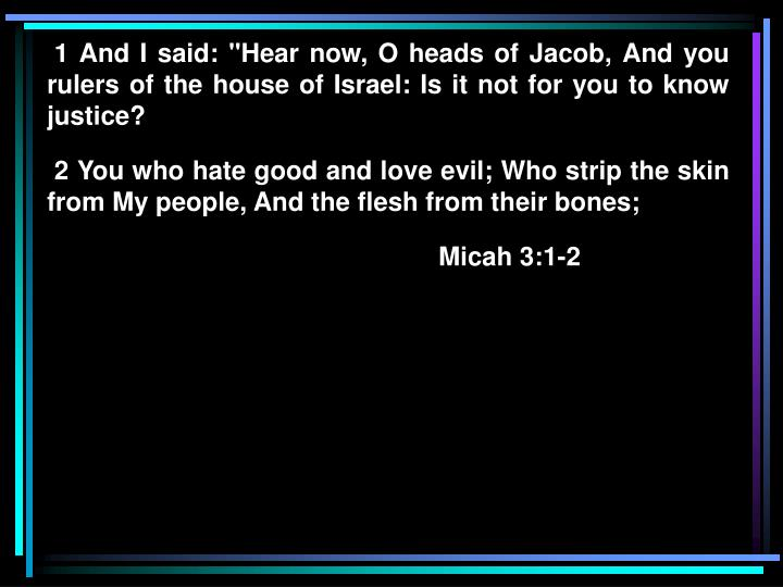 """1 And I said: """"Hear now, O heads of Jacob, And you rulers of the house of Israel: Is it not for you to know justice?"""