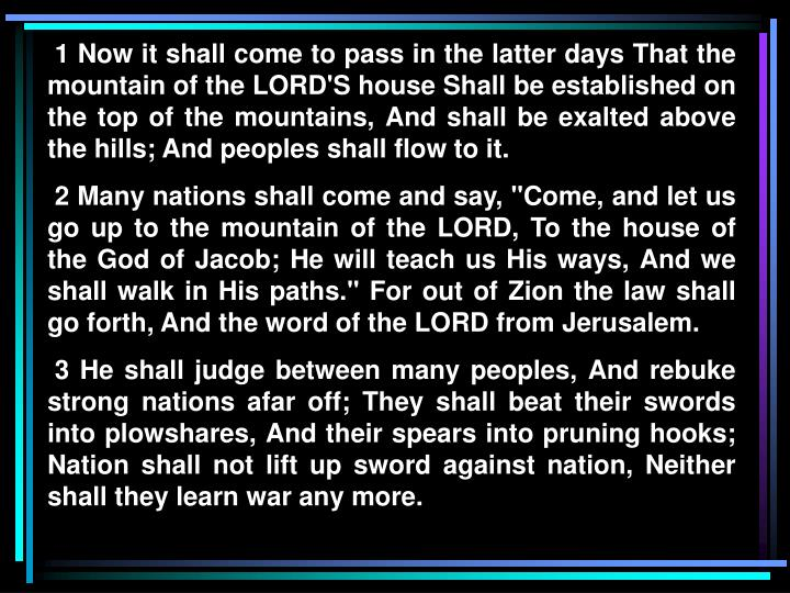 1 Now it shall come to pass in the latter days That the mountain of the LORD'S house Shall be established on the top of the mountains, And shall be exalted above the hills; And peoples shall flow to it.