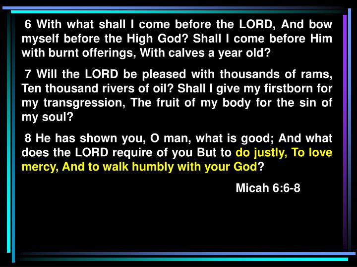 6 With what shall I come before the LORD, And bow myself before the High God? Shall I come before Him with burnt offerings, With calves a year old?