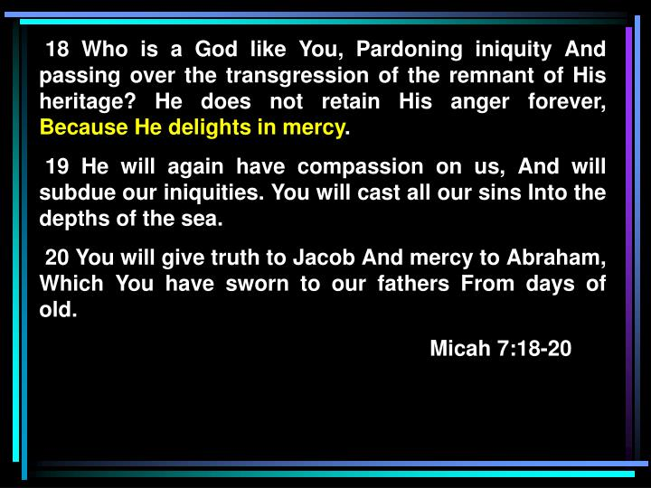 18 Who is a God like You, Pardoning iniquity And passing over the transgression of the remnant of His heritage? He does not retain His anger forever,