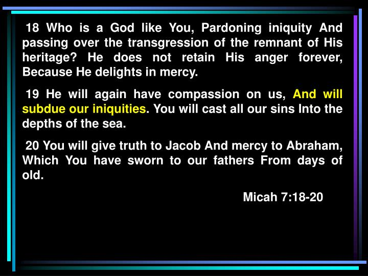 18 Who is a God like You, Pardoning iniquity And passing over the transgression of the remnant of His heritage? He does not retain His anger forever, Because He delights in mercy.