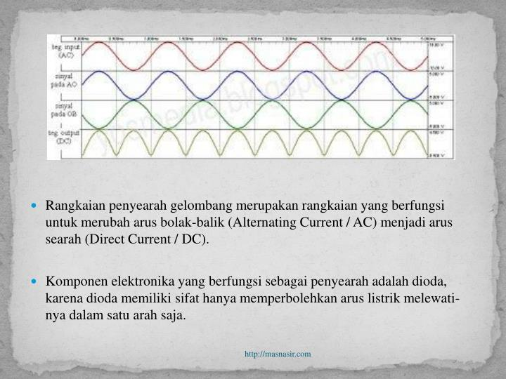 Rangkaian penyearah gelombang merupakan rangkaian yang berfungsi untuk merubah arus bolak-balik (Alternating Current / AC) menjadi arus searah (Direct Current / DC).