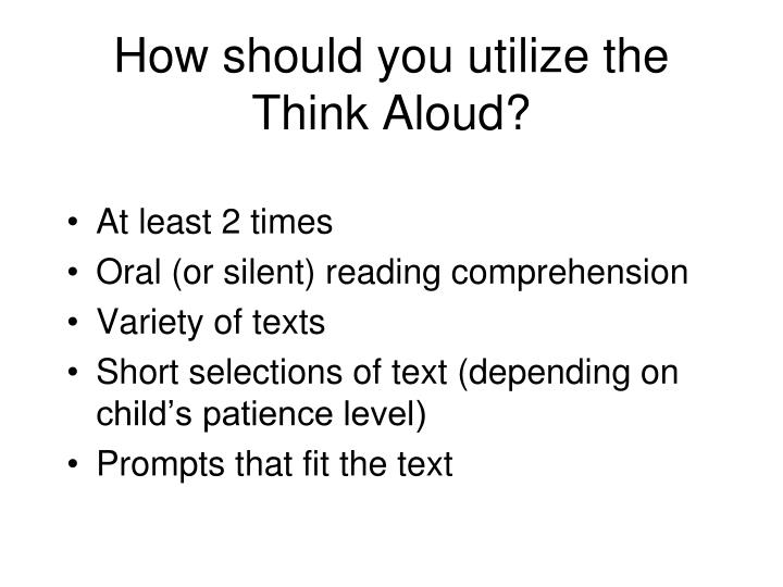 How should you utilize the Think Aloud?