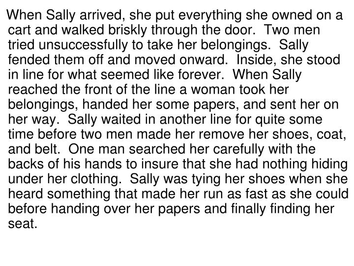 When Sally arrived, she put everything she owned on a cart and walked briskly through the door.  Two men tried unsuccessfully to take her belongings.  Sally fended them off and moved onward.  Inside, she stood in line for what seemed like forever.  When Sally reached the front of the line a woman took her belongings, handed her some papers, and sent her on her way.  Sally waited in another line for quite some time before two men made her remove her shoes, coat, and belt.  One man searched her carefully with the backs of his hands to insure that she had nothing hiding under her clothing.  Sally was tying her shoes when she heard something that made her run as fast as she could before handing over her papers and finally finding her seat.