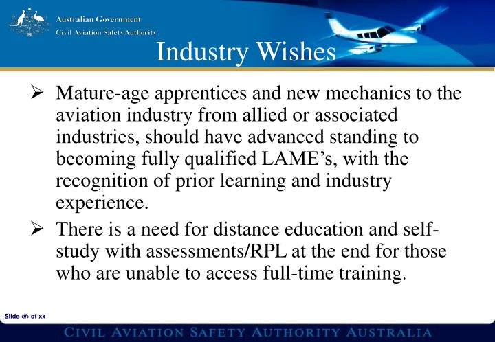 Mature-age apprentices and new mechanics to the aviation industry from allied or associated industries, should have advanced standing to becoming fully qualified LAME's, with the recognition of prior learning and industry experience.