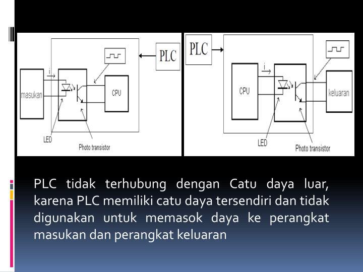PLC tidak terhubung dengan Catu daya luar, karena PLC memiliki catu daya tersendiri dan tidak digunakan untuk memasok daya ke perangkat masukan dan perangkat keluaran