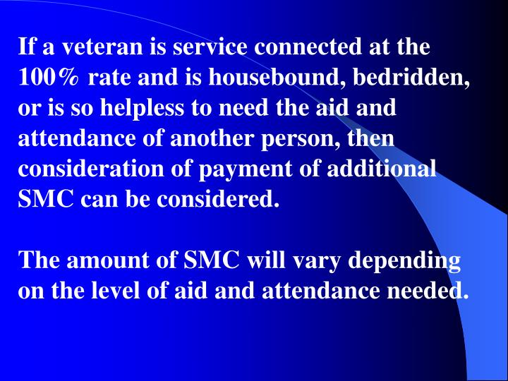 If a veteran is service connected at the 100% rate and is housebound, bedridden, or is so helpless to need the aid and attendance of another person, then consideration of payment of additional SMC can be considered.