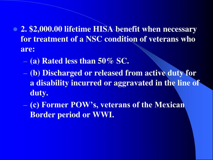 2. $2,000.00 lifetime HISA benefit when necessary for treatment of a NSC condition of veterans who are: