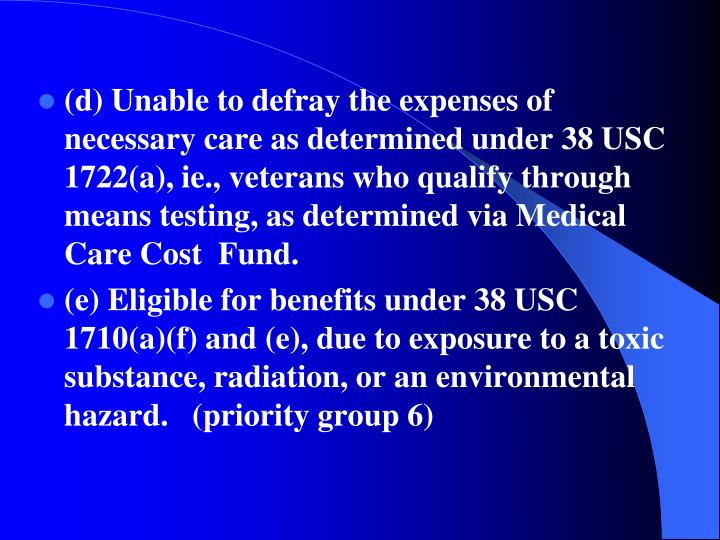 (d) Unable to defray the expenses of necessary care as determined under 38 USC 1722(a), ie., veterans who qualify through means testing, as determined via Medical Care Cost  Fund.