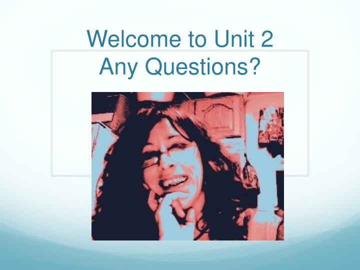 welcome to unit 2 any questions