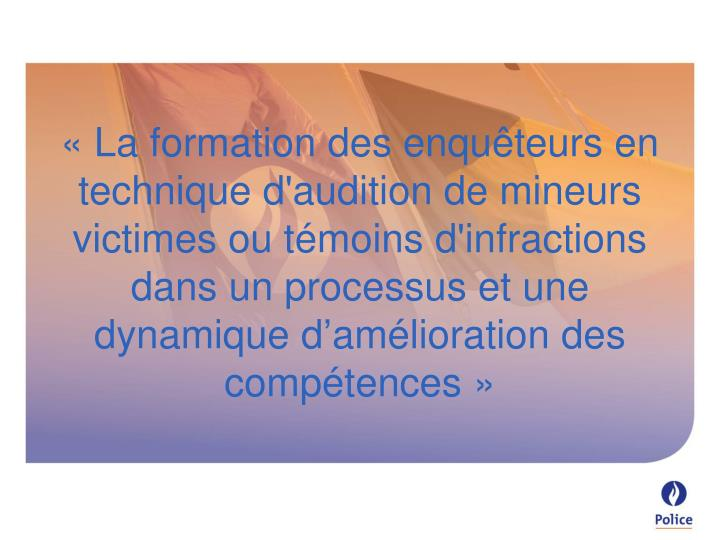 «La formation des enquêteurs en technique d'audition de mineurs victimes ou témoins d'infractions dans un processus et une  dynamique d