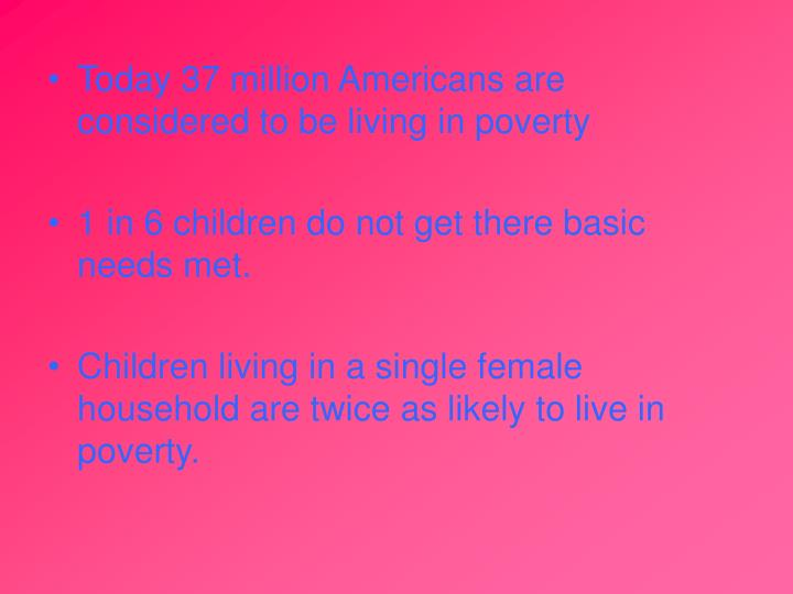 Today 37 million Americans are considered to be living in poverty
