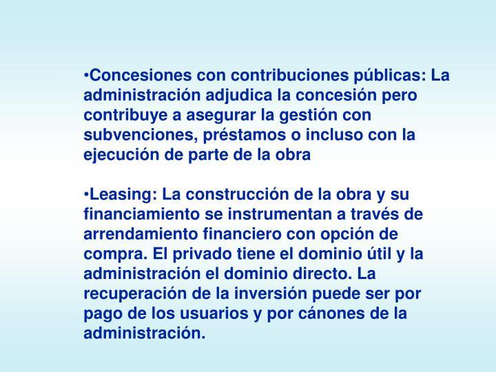 Concesiones con contribuciones públicas: La administración adjudica la concesión pero contribuye a asegurar la gestión con subvenciones, préstamos o incluso con la ejecución de parte de la obra