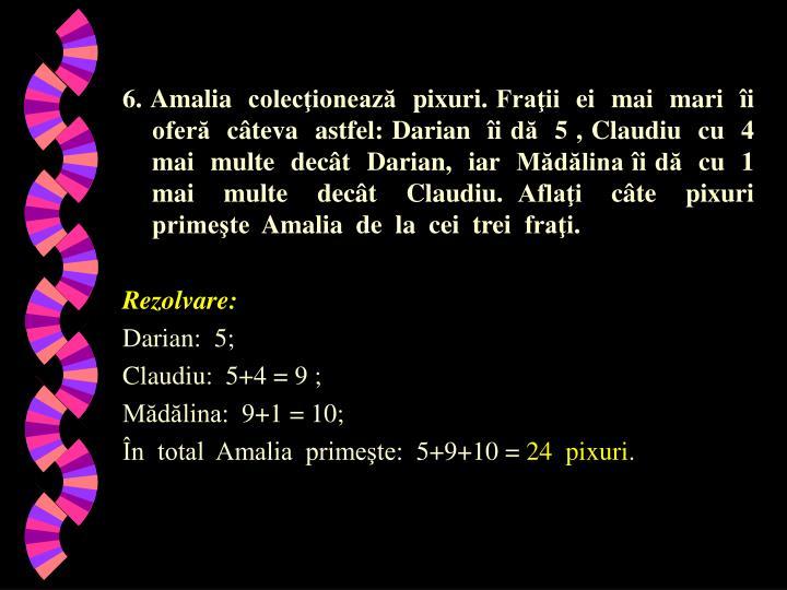 6. Amalia  colecţionează  pixuri. Fraţii  ei  mai  mari  îi  oferă  câteva  astfel: Darian  îi dă  5 , Claudiu  cu  4