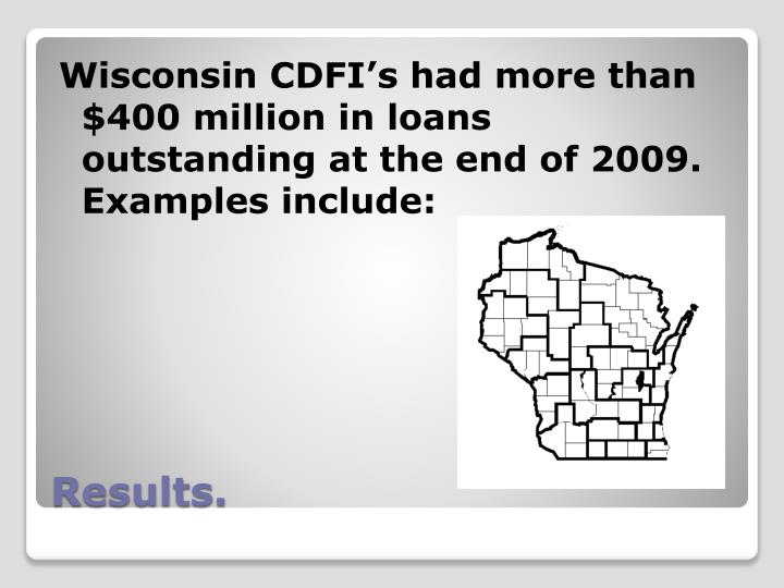 Wisconsin CDFI's had more than $400 million in loans outstanding at the end of 2009.  Examples include: