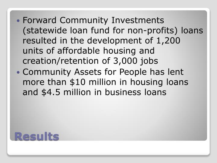 Forward Community Investments (statewide loan fund for non-profits) loans resulted in the development of 1,200 units of affordable housing and creation/retention of 3,000 jobs