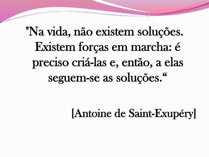 """""""Na vida, não existem soluções. Existem forças em marcha: é preciso criá-las e, então, a elas seguem-se as soluções."""""""