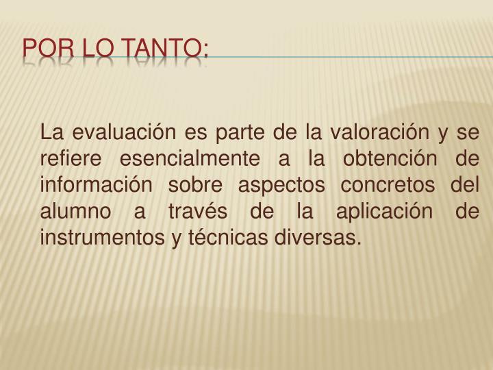 La evaluación es parte de la valoración y se refiere esencialmente a la obtención de información sobre aspectos concretos del alumno a través de la aplicación de instrumentos y técnicas diversas.