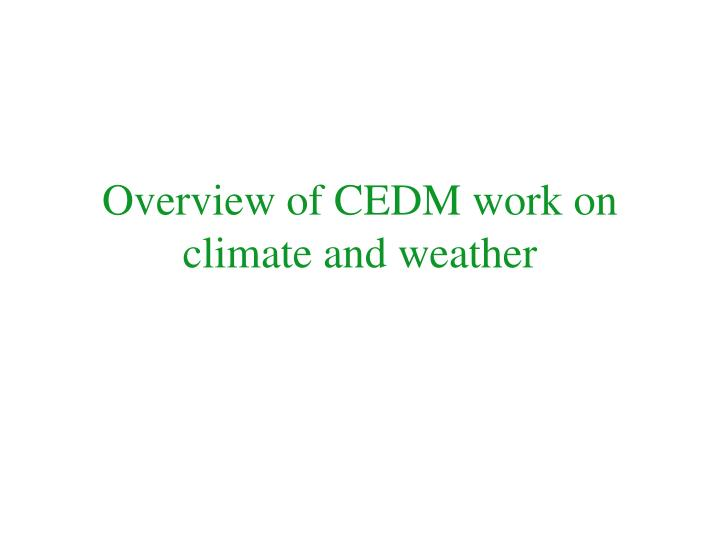 Overview of cedm work on climate and weather