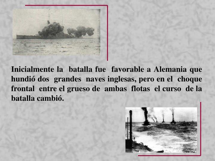 Inicialmente la  batalla fue  favorable a Alemania que  hundió dos  grandes  naves inglesas, pero en el  choque  frontal  entre el grueso de  ambas  flotas  el curso  de la batalla cambió.